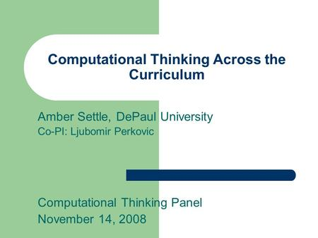 Computational Thinking Across the Curriculum Amber Settle, DePaul University Co-PI: Ljubomir Perkovic Computational Thinking Panel November 14, 2008.