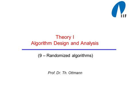 Theory I Algorithm Design and Analysis (9 – Randomized algorithms) Prof. Dr. Th. Ottmann.
