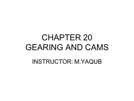 CHAPTER 20 GEARING AND CAMS INSTRUCTOR: M.YAQUB. ME 210: Gear: week#13 20.1 Gears Gears are used to transmit power and rotating or reciprocating motion.