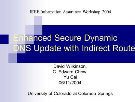 Enhanced Secure Dynamic DNS Update with Indirect Route David Wilkinson, C. Edward Chow, Yu Cai 06/11/2004 University of Colorado at Colorado Springs IEEE.