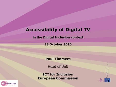 1 Accessibility of Digital TV in the Digital Inclusion context 28 October 2010 Paul Timmers Head of Unit ICT for Inclusion European Commission.