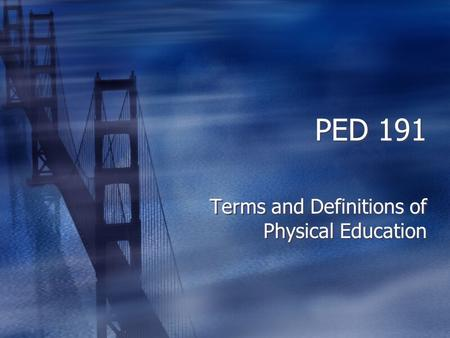 PED 191 Terms and Definitions of Physical Education.
