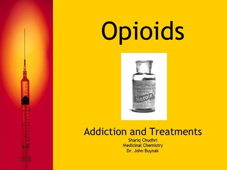 Opioids Addiction and Treatments Shariq Chudhri Medicinal Chemistry Dr. John Buynak.