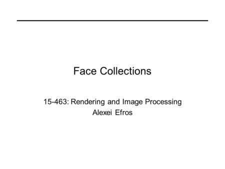 Face Collections 15-463: Rendering and Image Processing Alexei Efros.