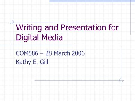 Writing and Presentation for Digital Media COM586 – 28 March 2006 Kathy E. Gill.