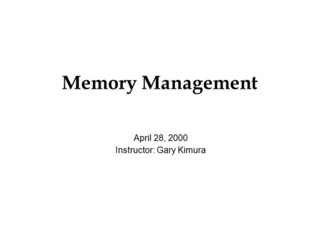Memory Management April 28, 2000 Instructor: Gary Kimura.