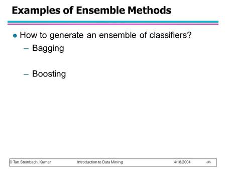 © Tan,Steinbach, Kumar Introduction to Data Mining 4/18/2004 1 Examples of Ensemble Methods l How to generate an ensemble of classifiers? –Bagging –Boosting.