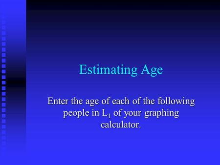 Estimating Age Enter the age of each of the following people in L 1 of your graphing calculator.