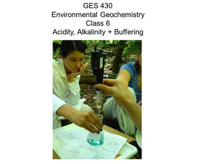 GES 430 Environmental Geochemistry Class 6 Acidity, Alkalinity + Buffering.