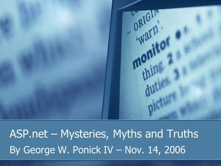 ASP.net – Mysteries, Myths and Truths By George W. Ponick IV – Nov. 14, 2006.