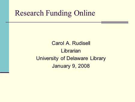 Research Funding Online Carol A. Rudisell Librarian University of Delaware Library January 9, 2008.
