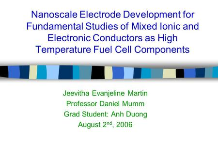 Nanoscale Electrode Development for Fundamental Studies of Mixed Ionic and Electronic Conductors as High Temperature Fuel Cell Components Jeevitha Evanjeline.