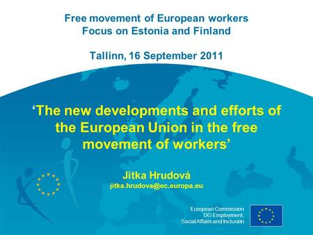 European Commission DG Employment, Social Affairs and Inclusion Free movement of European workers Focus on Estonia and Finland Tallinn, 16 September 2011.