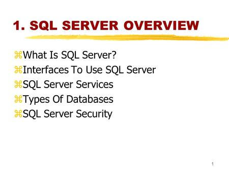 1 1. SQL SERVER OVERVIEW zWhat Is SQL Server? zInterfaces To Use SQL Server zSQL Server Services zTypes Of Databases zSQL Server Security.