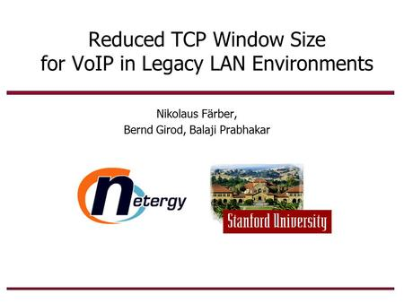 Reduced TCP Window Size for VoIP in Legacy LAN Environments Nikolaus Färber, Bernd Girod, Balaji Prabhakar.