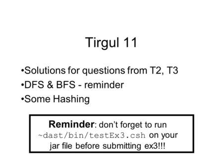 Tirgul 11 Solutions for questions from T2, T3 DFS & BFS - reminder Some Hashing Reminder : don't forget to run ~dast/bin/testEx3.csh on your jar file before.