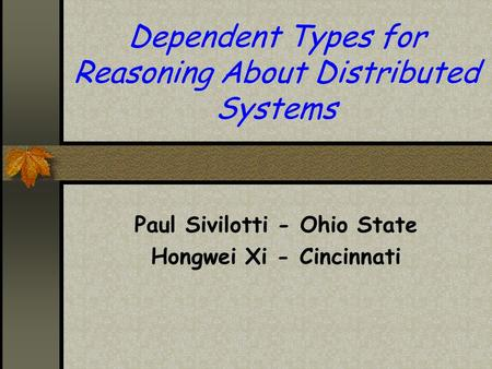 Dependent Types for Reasoning About Distributed Systems Paul Sivilotti - Ohio State Hongwei Xi - Cincinnati.