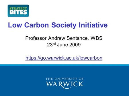 Low Carbon Society Initiative Professor Andrew Sentance, WBS 23 rd June 2009 https://go.warwick.ac.uk/lowcarbon.