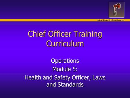 United States Fire Administration Chief Officer Training Curriculum Operations Module 5: Health and Safety Officer, Laws and Standards.