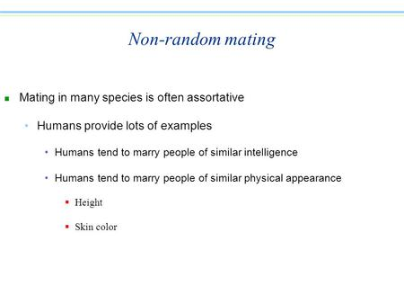 Non-random mating n Mating in many species is often assortative Humans provide lots of examples Humans tend to marry people of similar intelligence Humans.