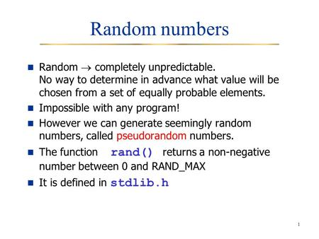1 Random numbers Random  completely unpredictable. No way to determine in advance what value will be chosen from a set of equally probable elements. Impossible.