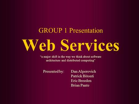"GROUP 1 Presentation Web Services ""a major shift in the way we think about software architecture and distributed computing"" Presented by: Dan Alperovich."