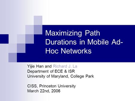 Maximizing Path Durations in Mobile Ad- Hoc Networks Yijie Han and Richard J. La Department of ECE & ISR University of Maryland, College Park CISS, Princeton.