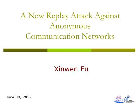 A New Replay Attack Against Anonymous Communication Networks Xinwen Fu June 30, 2015.