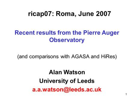 1 ricap07: Roma, June 2007 Recent results from the Pierre Auger Observatory (and comparisons with AGASA and HiRes) Alan Watson University of Leeds
