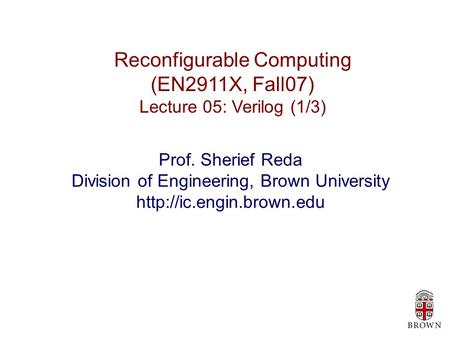 Reconfigurable Computing (EN2911X, Fall07) Lecture 05: Verilog (1/3) Prof. Sherief Reda Division of Engineering, Brown University
