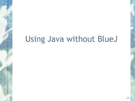 Using Java without BlueJ 3.0. 2 Objects First with Java - A Practical Introduction using BlueJ, © David J. Barnes, Michael Kölling BlueJ projects A BlueJ.