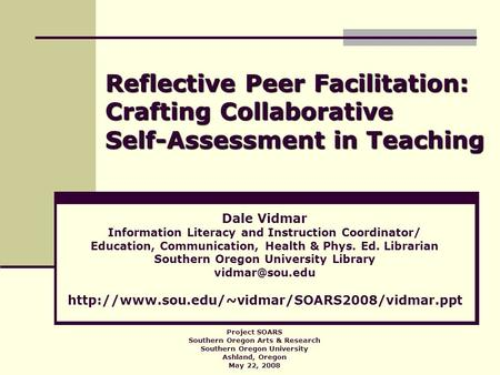 Reflective Peer Facilitation: Crafting Collaborative Self-Assessment in Teaching Dale Vidmar Information Literacy and Instruction Coordinator/ Education,