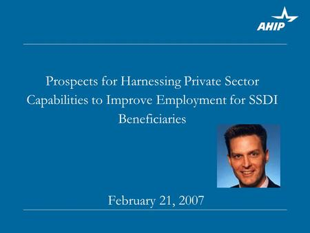 Prospects for Harnessing Private Sector Capabilities to Improve Employment for SSDI Beneficiaries February 21, 2007.