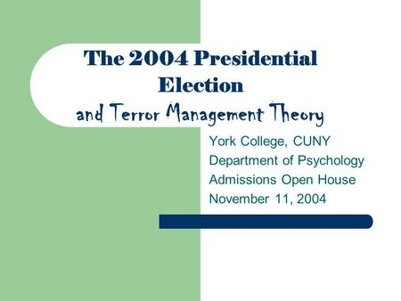 The 2004 Presidential Election and Terror Management Theory York College, CUNY Department of Psychology Admissions Open House November 11, 2004.