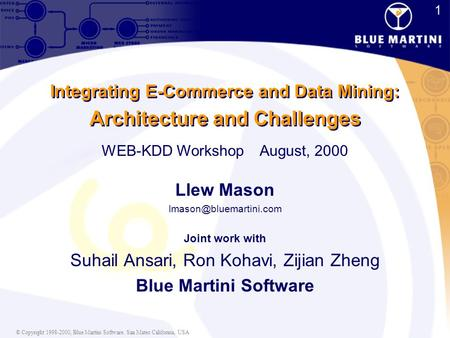© Copyright 1998-2000, Blue Martini Software. San Mateo California, USA 1 1 Integrating E-Commerce and Data Mining: Architecture and Challenges Llew Mason.