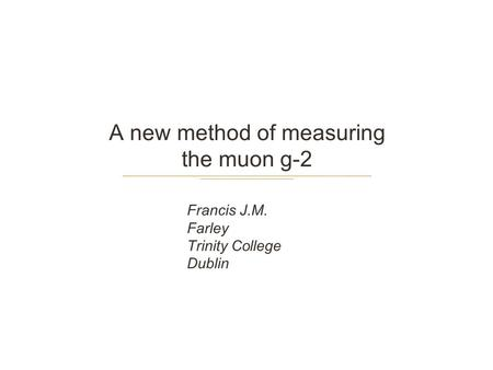 A new method of measuring the muon g-2 Francis J.M. Farley Trinity College Dublin.