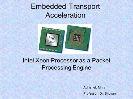 Embedded Transport Acceleration Intel Xeon Processor as a Packet Processing Engine Abhishek Mitra Professor: Dr. Bhuyan.