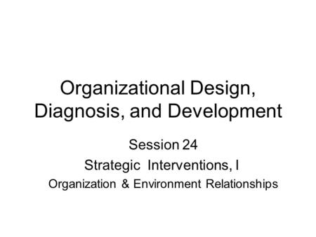 Organizational Design, Diagnosis, and Development Session 24 Strategic Interventions, I Organization & Environment Relationships.