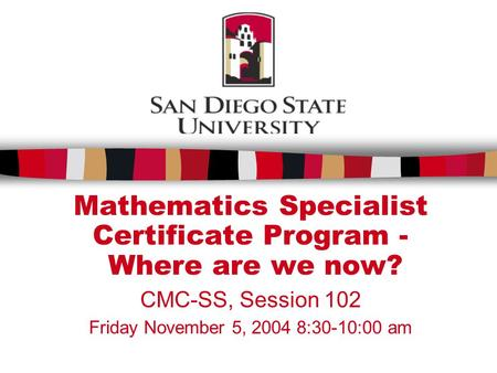 Mathematics Specialist Certificate Program - Where are we now? CMC-SS, Session 102 Friday November 5, 2004 8:30-10:00 am.