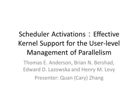 Scheduler Activations : Effective Kernel Support for the User-level Management of Parallelism Thomas E. Anderson, Brian N. Bershad, Edward D. Lazowska.