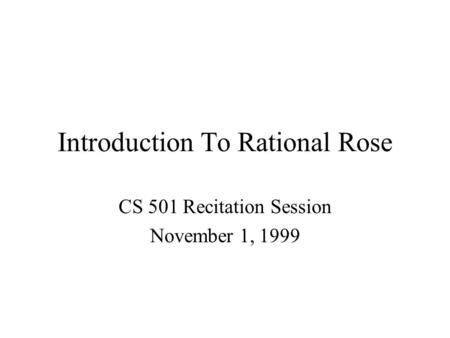 Introduction To Rational Rose CS 501 Recitation Session November 1, 1999.