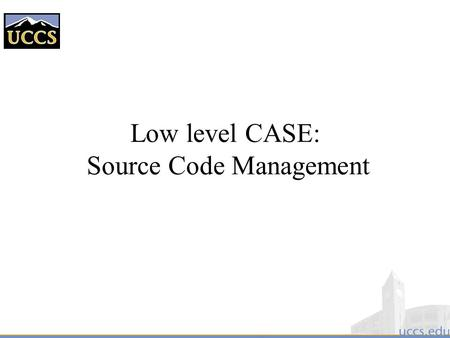Low level CASE: Source Code Management. Source Code Management  Also known as Configuration Management  Source Code Managers are tools that: –Archive.