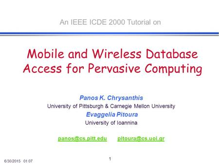 6/30/2015 01:07 1 <strong>Mobile</strong> and Wireless Database Access for Pervasive Computing Panos K. Chrysanthis University of Pittsburgh & Carnegie Mellon University.
