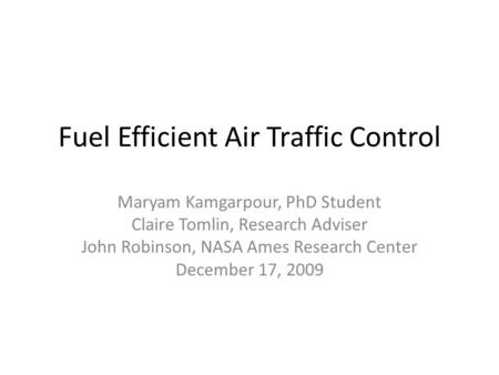 Fuel Efficient Air Traffic Control Maryam Kamgarpour, PhD Student Claire Tomlin, Research Adviser John Robinson, NASA Ames Research Center December 17,