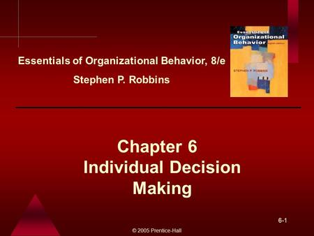 © 2005 Prentice-Hall 6-1 Individual Decision Making Chapter 6 Essentials of Organizational Behavior, 8/e Stephen P. Robbins.