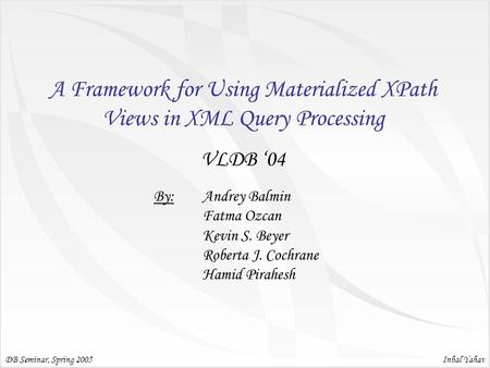 Inbal Yahav A Framework for Using Materialized XPath Views in XML Query Processing VLDB '04 DB Seminar, Spring 2005 By: Andrey Balmin Fatma Ozcan Kevin.