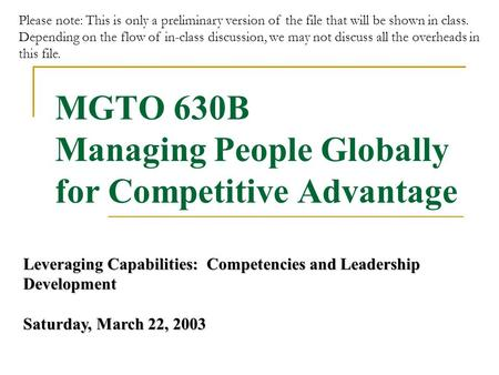 MGTO 630B Managing People Globally for Competitive Advantage Leveraging Capabilities: Competencies and Leadership Development Saturday, March 22, 2003.