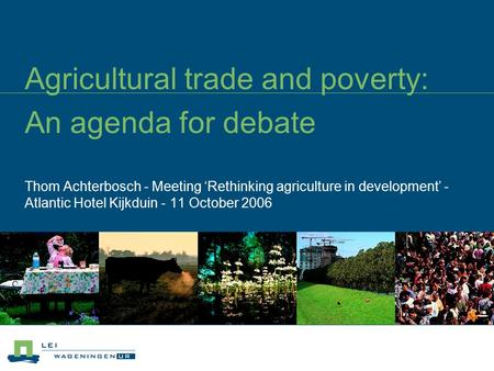 Agricultural trade and poverty: An agenda for debate Thom Achterbosch - Meeting 'Rethinking agriculture in development' - Atlantic Hotel Kijkduin - 11.