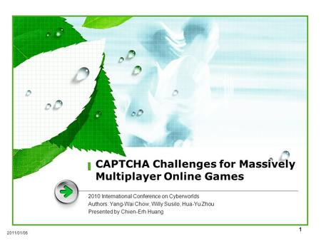 1 CAPTCHA Challenges for Massively Multiplayer Online Games 2010 International Conference on Cyberworlds Authors: Yang-Wai Chow, Willy Susilo, Hua-Yu Zhou.