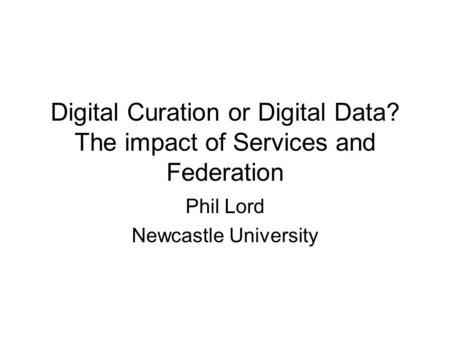 Digital Curation or Digital Data? The impact of Services and Federation Phil Lord Newcastle University.